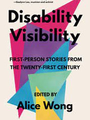 Disability Visibility: First-Person Stories from the Twenty-First Century Edited By: Alice Wong