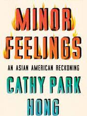 Minor Feelings: An Asian American Reckoning By: Cathy Park Hong