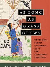 As Long as Grass Grows: The Indigenous Fight for Environmental Justice, From Colonization to Standing Rock By: Dina Gilio-Whitaker