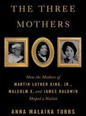 The Three Mothers: How the Mothers of Martin Luther King, Jr., Malcolm X, and James Baldwin Shaped a NationBy: Anna Malaika Tubbs
