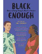 Black Enough: Stories of Being Young & Black in AmericaBy: Tracey Baptiste, Coe Booth, Brandy Colbert, Jay Coles, Rita Williams Garcia, Leah Henderson, Kekla Magoon, Nic Stone, Renée Watson, and Ibi Zoboi