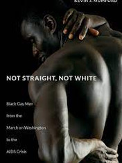 Not Straight, Not White: Black Gay Men from the March on Washington to the AIDS CrisisBy: Kevin Mumford