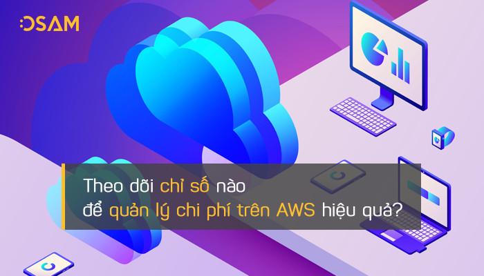 Theo dõi những chỉ số nào để quản lý chi phí trên AWS hiệu quả?