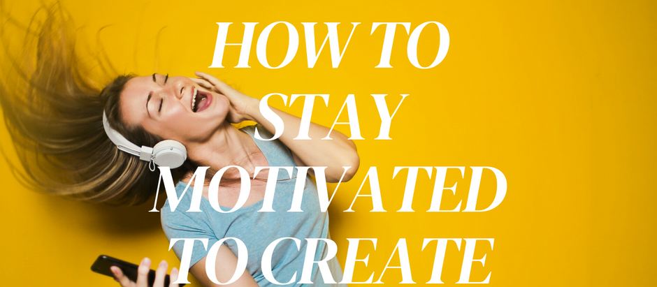 How to Stay Motivated and Inspired to Create