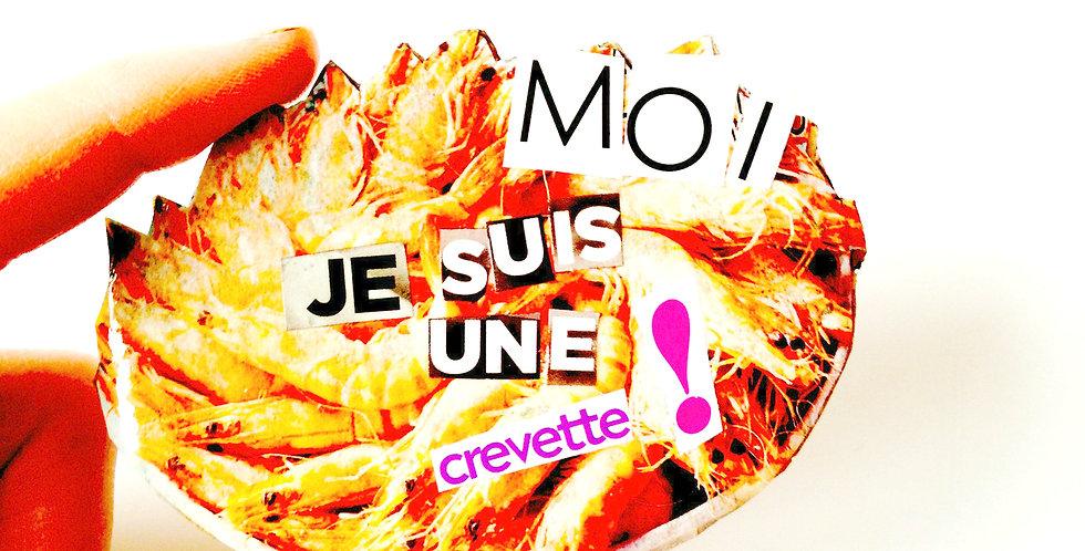 Broche MOI, JE SUIS UNE CREVETTE !!