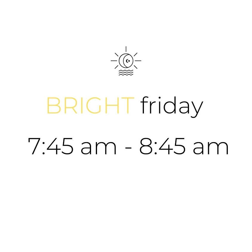BRIGHT friday     7:45 am - 8:45 am