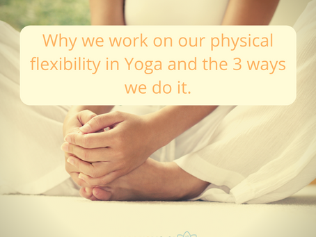 Why we work on our physical flexibility in Yoga and the 3 ways we do it