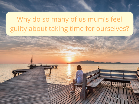 Why do so many of us mum's feel guilty about taking time for ourselves?