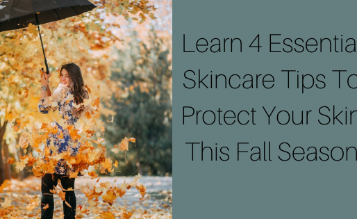 Learn 4 Essential Skincare Tips To Protect Your Skin This Fall Season
