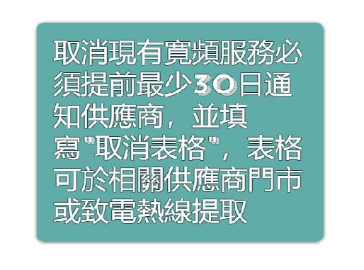 『有用資訊√ 』 取消現有寛頻服務必須提前最少30日通知,並填寫取消表格,表格可於相關供應商門市或致電熱線提取