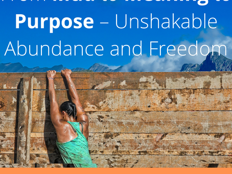 From Mud to Meaning to Purpose – Unshakable Abundance and Freedom