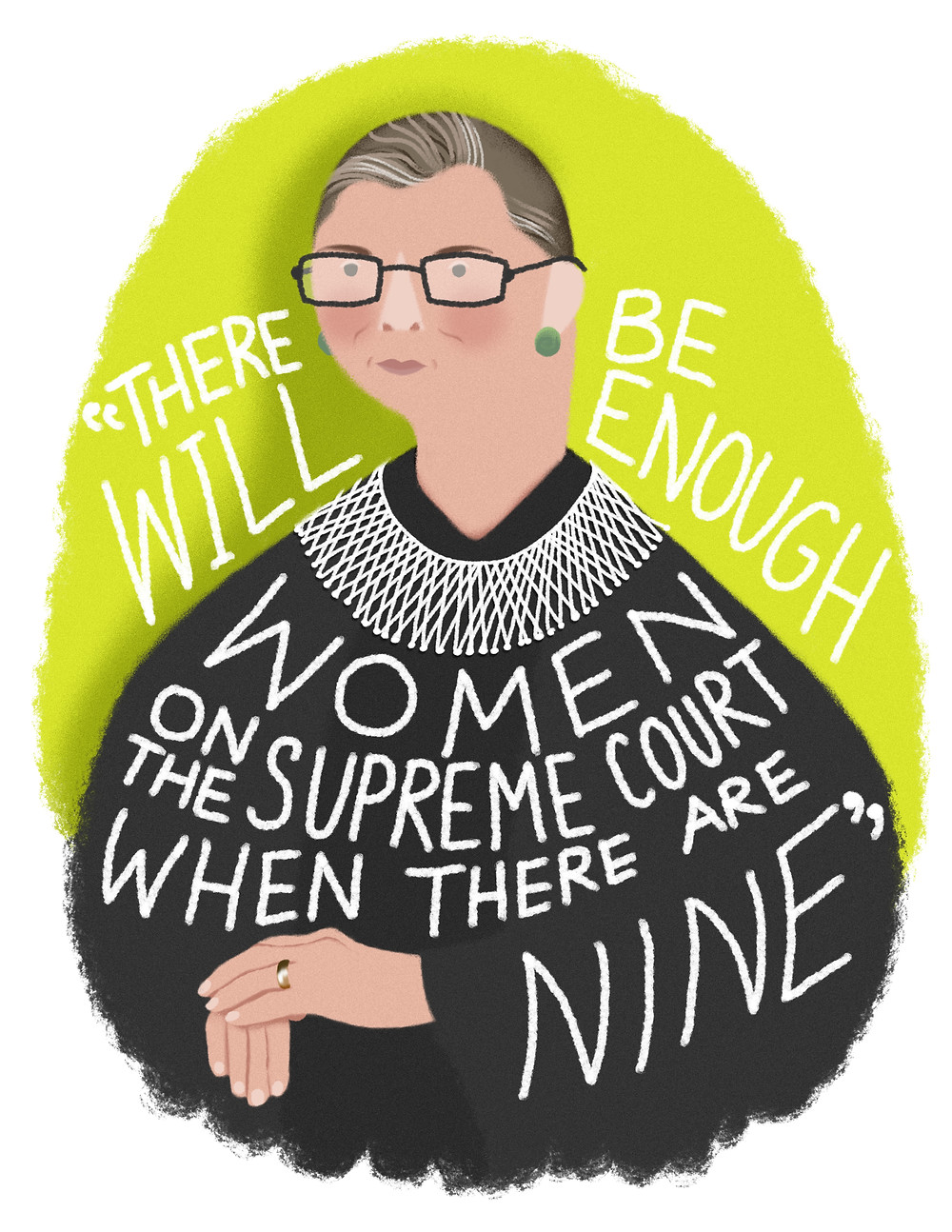 """Portrait of Supreme Court Justice Ruth Bader Ginsburg. She is wearing her black robes with a white beaded collar, rectangular-framed eyeglasses, and jade earrings. Around her the words read, """"There will be enough women on the Supreme Court when there are nine."""""""