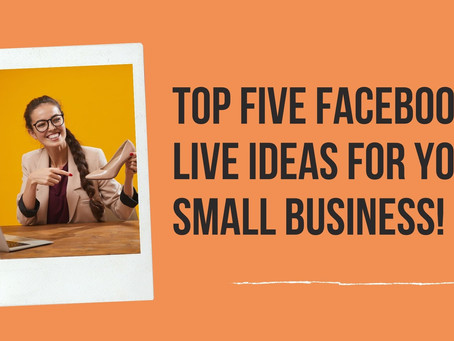 TOP FIVE FACEBOOK LIVE IDEAS FOR YOUR SMALL BUSINESS