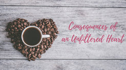 Consequences of an Unfiltered Heart