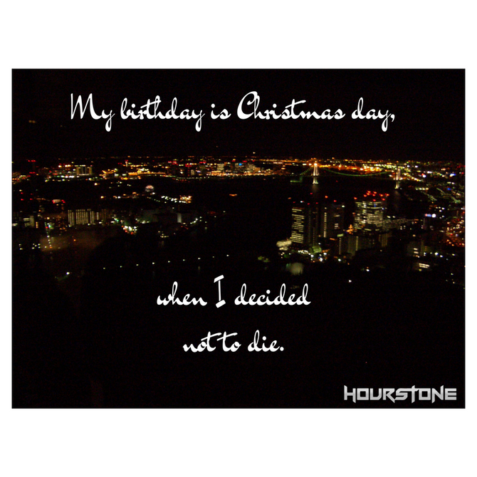 My birthday is Christmas day, when I decided not to die.