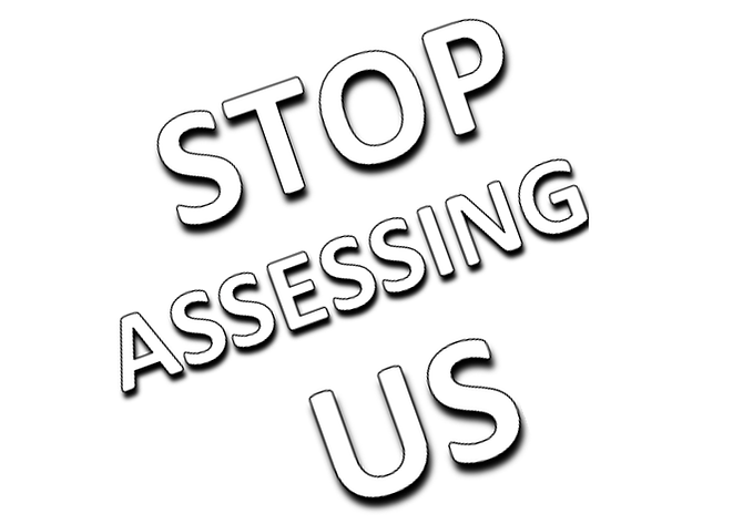 Stop Assessing Us