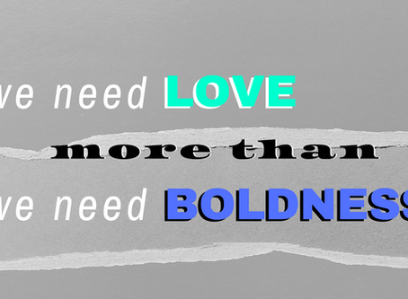 We Need Love More Than We Need Boldness