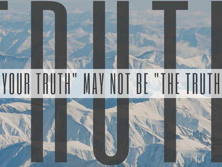 """Your Truth"" May not be ""The Truth"""