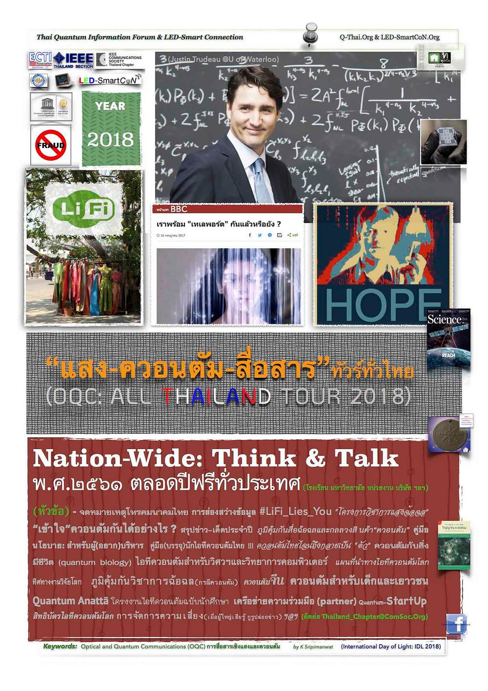 "OQC: All Thailand Tour 2018 ฟรีทั่วไทยกับการทำความเข้าใจ ""แสง-ควอนตัม-สื่อสาร"" กับหัวข้อที่เลือกได้ ... ติดต่อ thailand_chapter@comsoc.org (Free-ฟรี) Nation-Wide: Think & Talk พ.ศ.๒๕๖๑ ตลอดปีฟรีทั่วประเทศ (โรงเรียน มหาวิทยาลัย หน่วยงาน บริษัท ฯลฯ)   (หัวข้อ) - จดหมายเหตุโทรคมนาคมไทย การส่องสว่างข้อมูล #LiFi_Lies_You ""โครงการวิชาการแสงฉ้อฉล"" ""เข้าใจ""ควอนตัมกันได้อย่างไร ? สรุปข่าว-เด็ดประจำปี ภูมิคุ้มกันสื่อฉ้อฉลและกลลวงสินค้า""ควอนตัม"" คู่มือนโยบาย: สำหรับผู้(อยาก)บริหาร คู่มือ(บรรจุ)นักไอทีควอนตัมไทย !!! ควอนตัมไทยไฉนถึงกลายเป็น ""ตัว"" ควอนตัมกับสิ่งมีชีวิต (quantum biology) ไอทีควอนตัมสำหรับวิศวฯและวิทยาการคอมพิวเตอร์ แผนที่นำทางไอทีควอนตัมโลก ทิศทางงานวิจัยโลก ภูมิคุ้มกันวิชาการฉ้อฉล(กรณีควอนตัม) ควอนตัมจีน ควอนตัมสำหรับเด็กและเยาวชน Quantum Anattā โครงงานไอทีควอนตัมฉบับนักศึกษา เครือข่ายความร่วมมือ (partner) Quantum-StartUp  สิทธิบัตรไอทีควอนตัมโลก การจัดการความเสี่ยง(เมื่อผู้ใหญ่เสียรู้ กูรูปล่อยข่าว) ฯลฯ (ติดต่อ Thailand_Chapter@ComSoc.Org) . โครงการวิทยาทาน โดยสมาคมวิชาการ ECTI สาขา QuantumIT และ IEEE ComSoc Thailand - IEEE Thailand section รายละเอียดเพิ่มเติมที่ ...  Q-Thai.Org LED-SmartCoN.Org และ ThaitelecomKM.Org"