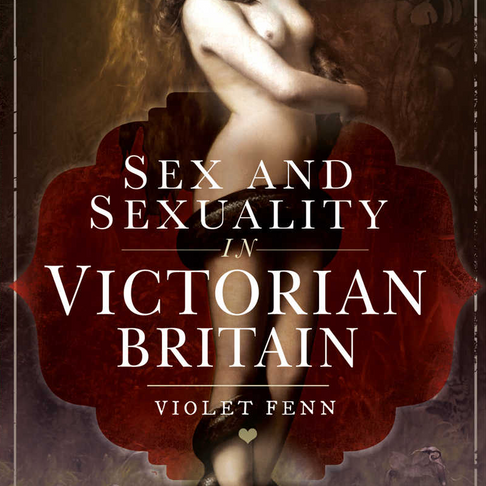 Surprisingly Sexy Victorians: 'Sex and Sexuality in Victorian Britain' by Violet Fenn