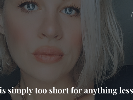 Life is simply too short for anything less...