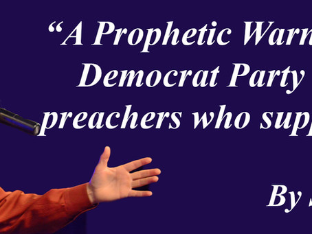 A prophetic Warning to the Democrat Party and the Preachers who support them.