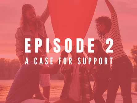 EPISODE 2: How to create your Case for Support