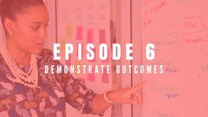 EPISODE 6: Demonstrating outcomes
