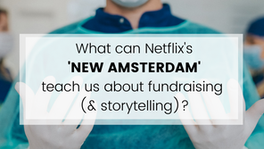 What can Netflix's 'New Amsterdam' teach us about fundraising (& storytelling)?