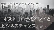 大阪市主催オンラインセミナー「ポストコロナのインドとビジネスチャンス 」