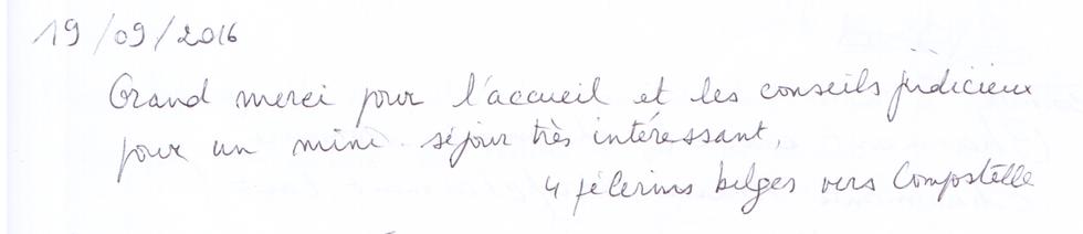 19 septembre 2016 : Grand merci pour l'accueil et les conseils judicieux pour un mini-séjour très intéressant. 4 pélerins belges vers Compostelle