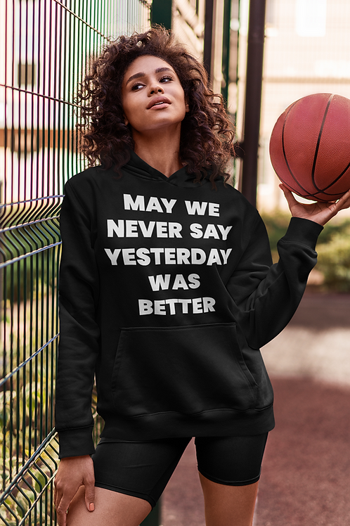 may we never say yesterday was better black hoodie