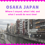 Osaka Japan: Where I stayed, what I did, and what I would do next time!