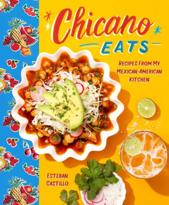 Chicano Eats: Recipes from My Mexican-American Kitchen by Esteban Castillo
