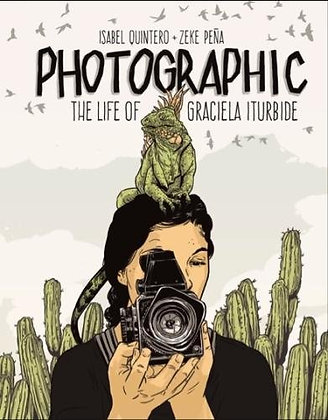 Photographic: The Life of Graciela Iturbide by Isabel Quintero y Zeke Pena