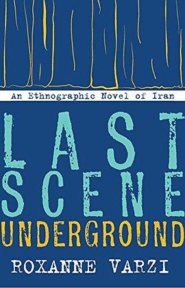 Last Scene Underground An Ethnographic Novel of Iran by Roxanne Varzi