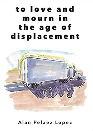 To love and mourn in the age of displacement by Alan Pelaez Lopez