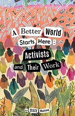 A Better World Starts Here: Activists and Their Work by Stacy Russo