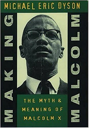 Making Malcom The Myth and Meaning of Malcom X by Michael Eric Dyson