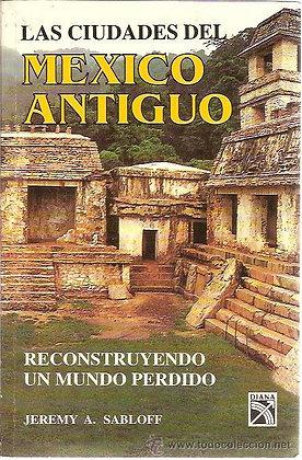 Las Ciudades del Mexico Antiguo Reconstruyendo un mundo perdido porJeremy Sablof