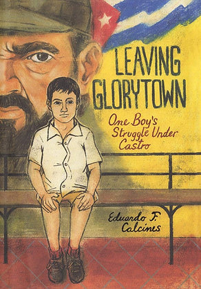 Leaving Glorytown: One Boy's Struggle Under Castro by Eduardo F. Calcines