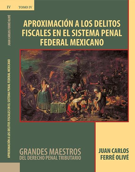 Tomo IV:Aproximación a los Delitos Fiscales en el Sistema Penal Federal Mexicano