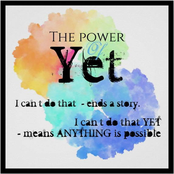 """Graphic with quote: """"The Power of Yet. I can't do that - ends a story. I can't do that YET - means anything is possible."""""""