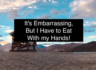 It's Embarrassing, But I Have to Eat With my Hands!