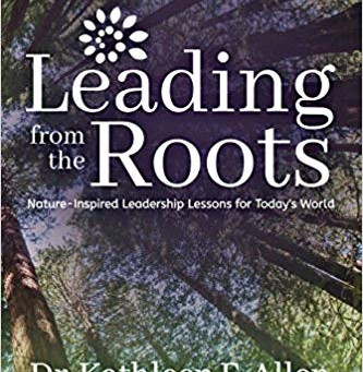 Leading from the Roots: Nature-Inspired Leadership Lessons for Today's World by Dr. Kathleen E. Alle
