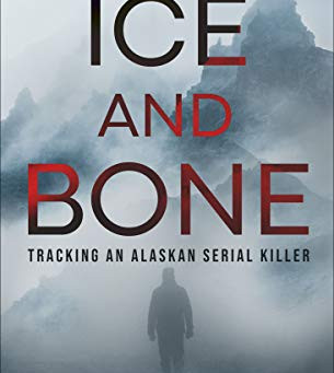 Ice and Bone: Tracking An Alaskan Serial Killer by Monte Francis