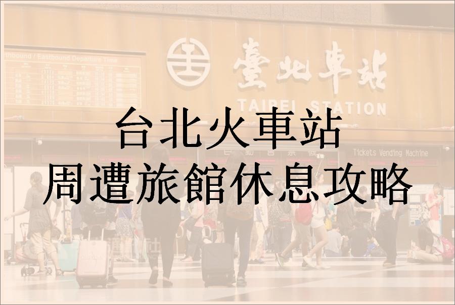 台北火車站周遭走路20分可達休息旅館攻略