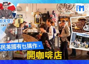 【英倫的天空@iM網欄】移民英國有乜搞作 - 開咖啡店