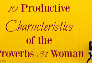10 Productive Characteristics of the Proverbs 31 Woman