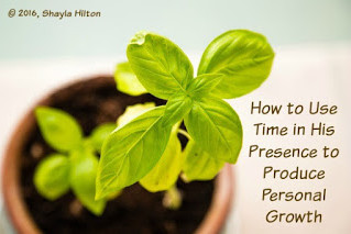 How to Use Time in His Presence to Produce Personal Growth